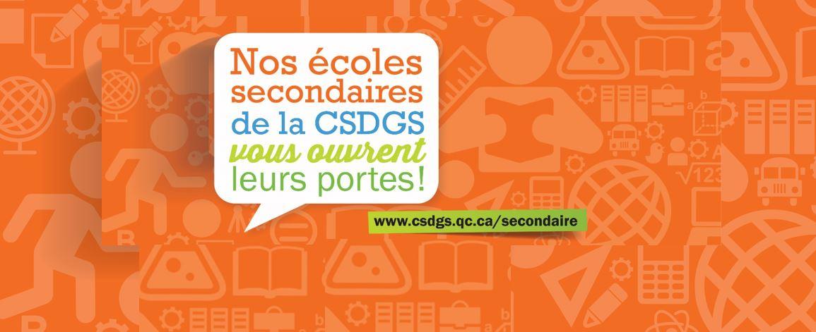 Portes ouvertes des écoles secondaires de la CSDGS, visitez le : www.csdgs.qc.ca/secondaire